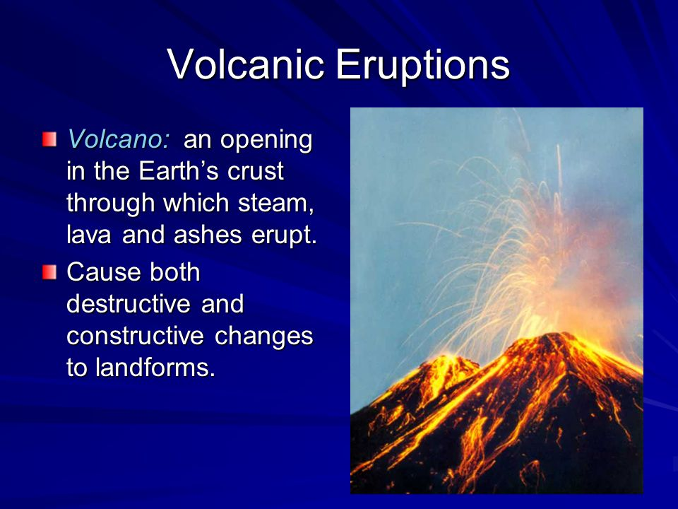 Volcanic Eruptions Volcano: an opening in the Earth's crust through which steam, lava and ashes erupt.