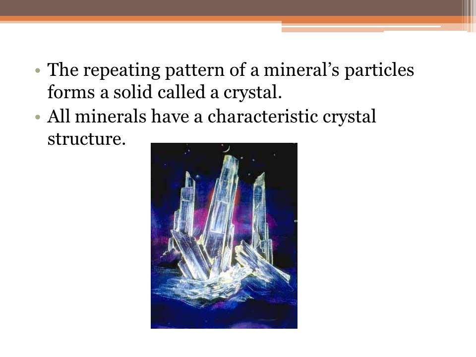 The repeating pattern of a mineral's particles forms a solid called a crystal.
