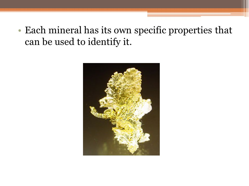 Each mineral has its own specific properties that can be used to identify it.