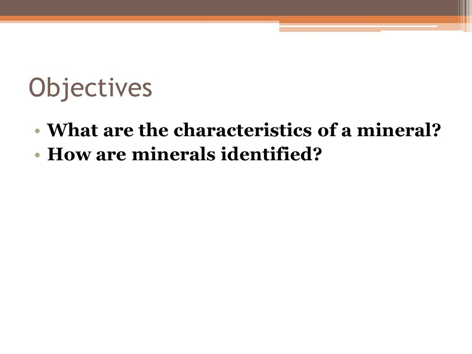 Objectives What are the characteristics of a mineral