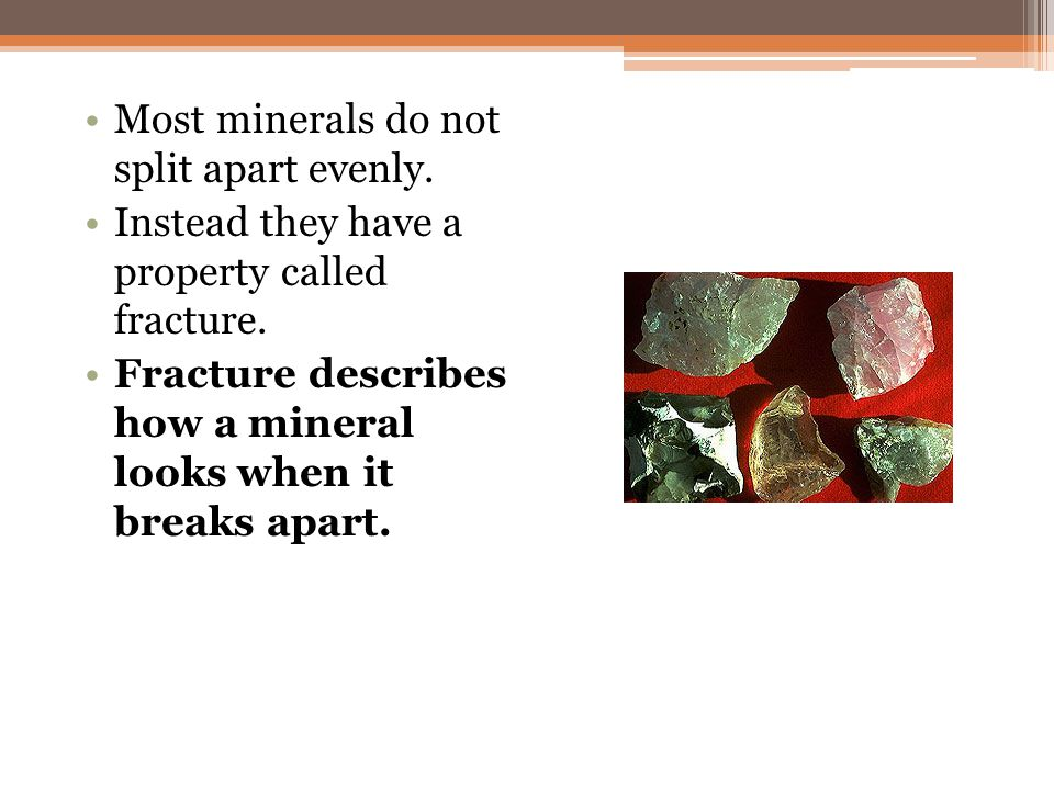 Most minerals do not split apart evenly.