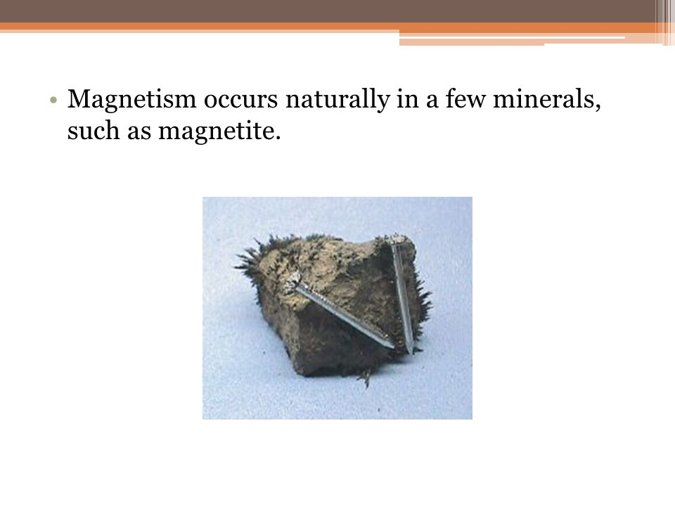 Magnetism occurs naturally in a few minerals, such as magnetite.