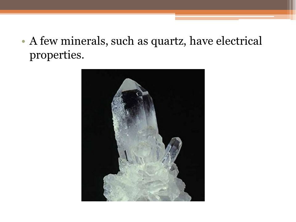 A few minerals, such as quartz, have electrical properties.