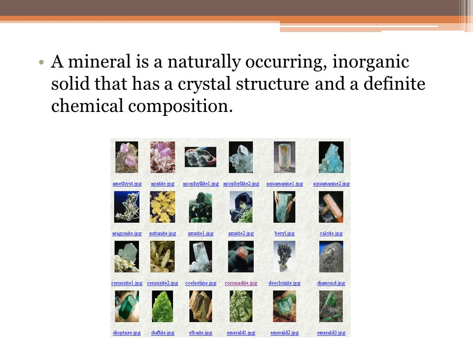 A mineral is a naturally occurring, inorganic solid that has a crystal structure and a definite chemical composition.