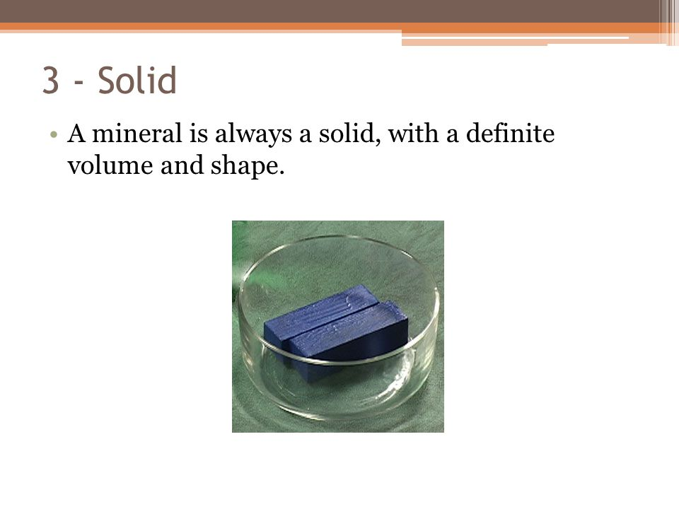 3 - Solid A mineral is always a solid, with a definite volume and shape.