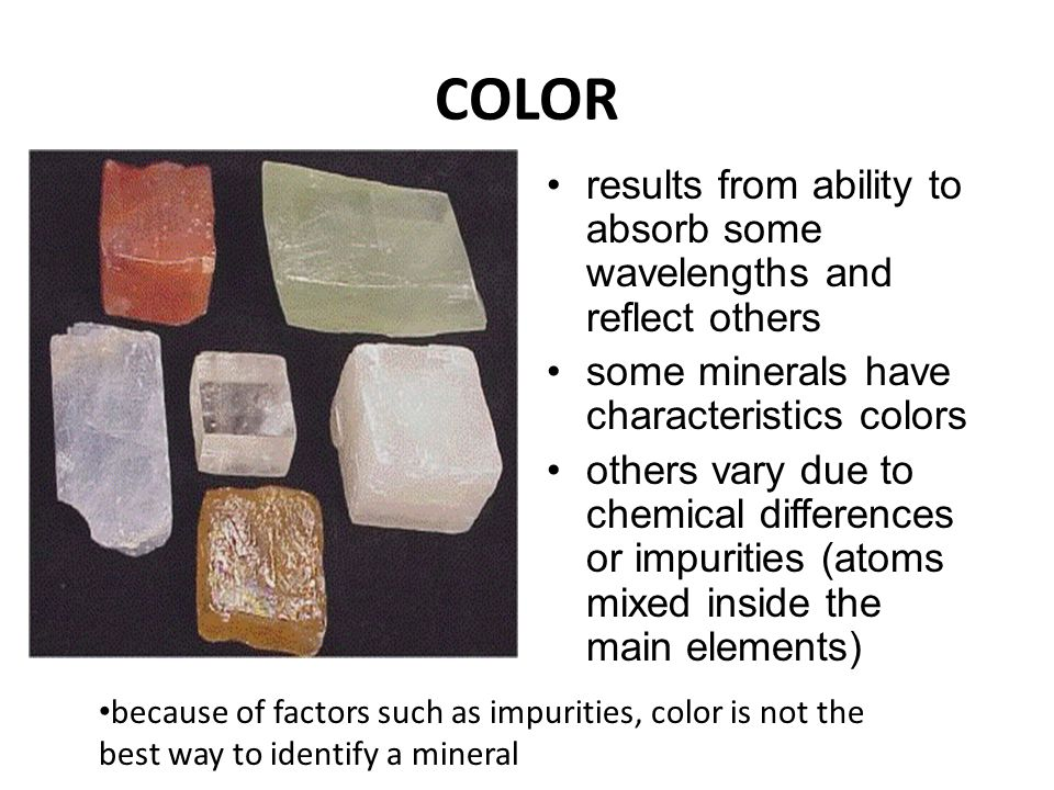 COLOR results from ability to absorb some wavelengths and reflect others. some minerals have characteristics colors.