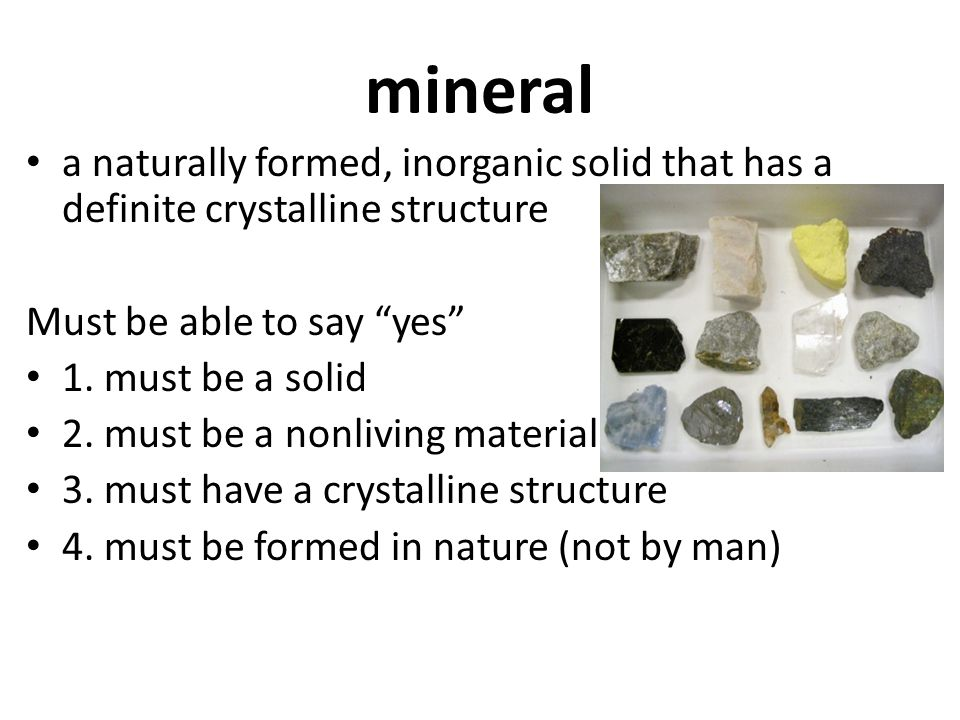 mineral a naturally formed, inorganic solid that has a definite crystalline structure. Must be able to say yes