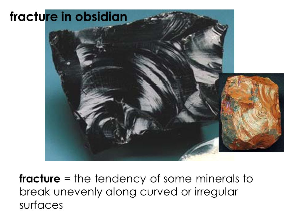 fracture in obsidian fracture = the tendency of some minerals to break unevenly along curved or irregular surfaces.
