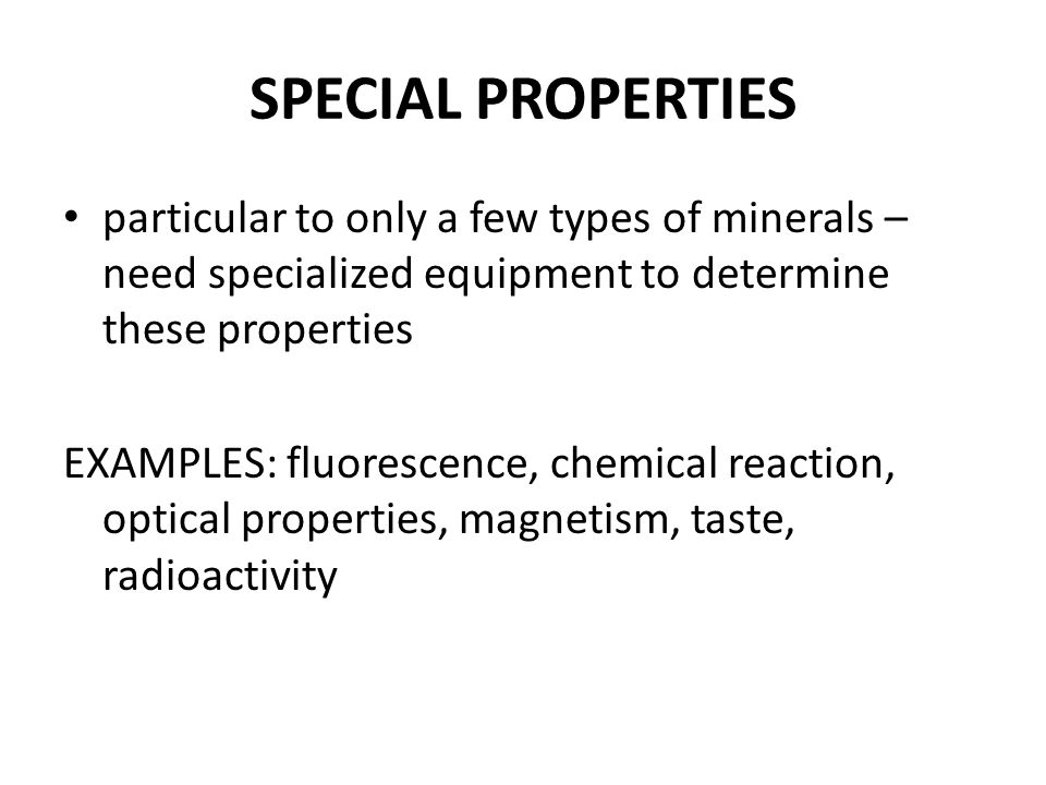 SPECIAL PROPERTIES particular to only a few types of minerals – need specialized equipment to determine these properties.