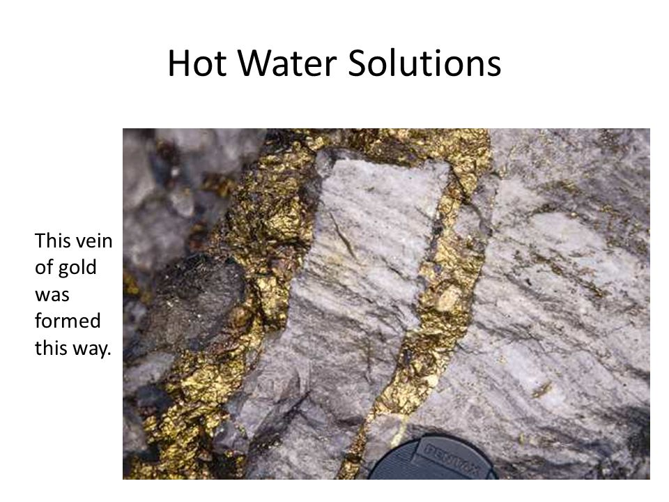 Hot Water Solutions This vein of gold was formed this way.