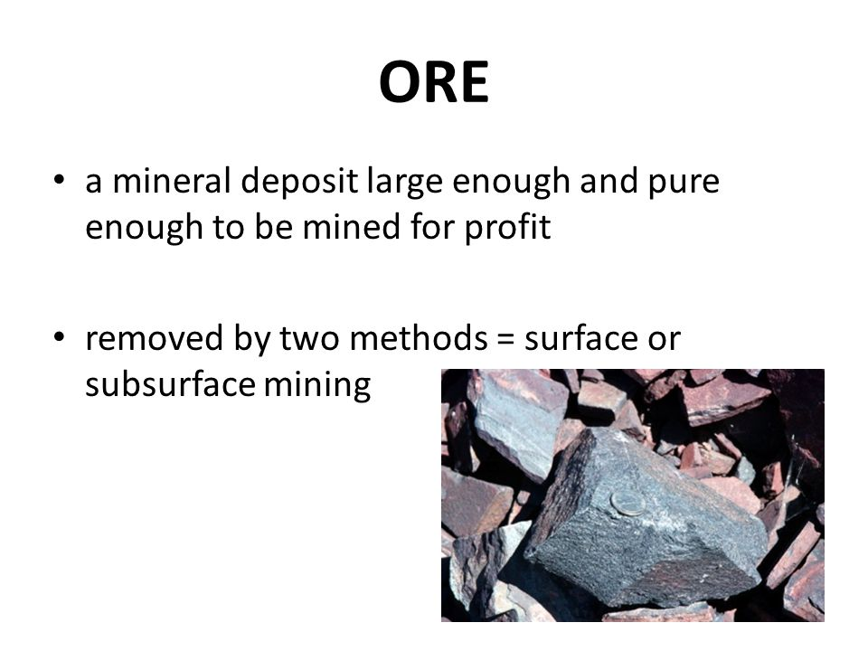 ORE a mineral deposit large enough and pure enough to be mined for profit.