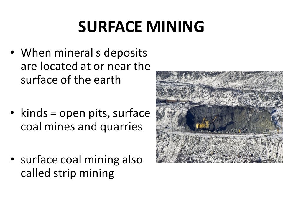 SURFACE MINING When mineral s deposits are located at or near the surface of the earth. kinds = open pits, surface coal mines and quarries.