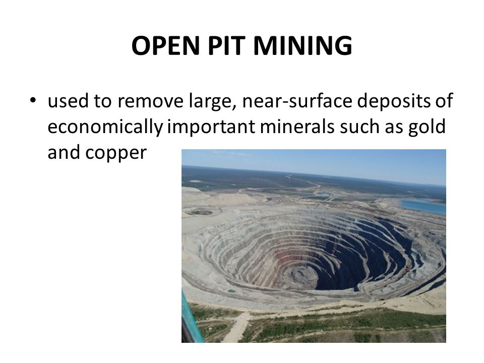 OPEN PIT MINING used to remove large, near-surface deposits of economically important minerals such as gold and copper.