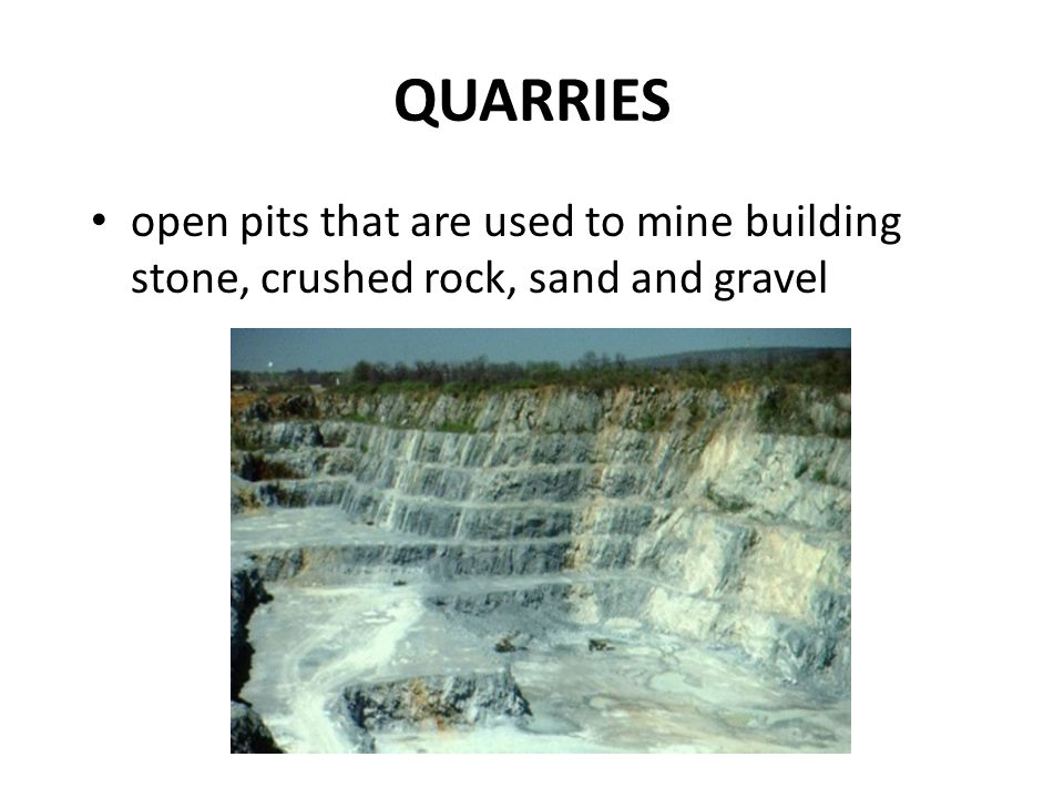 QUARRIES open pits that are used to mine building stone, crushed rock, sand and gravel