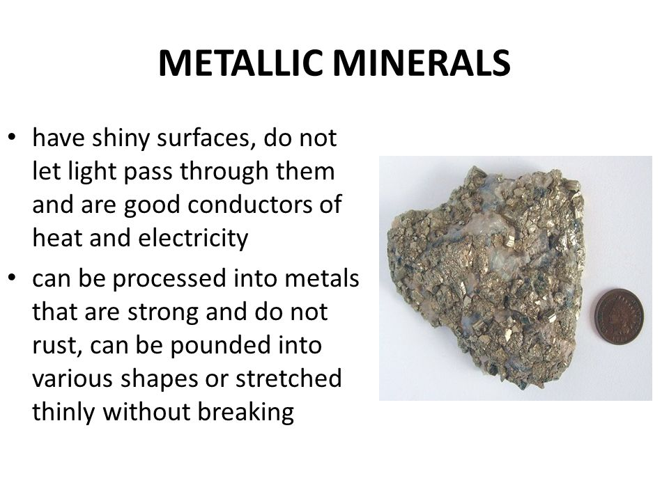 METALLIC MINERALS have shiny surfaces, do not let light pass through them and are good conductors of heat and electricity.