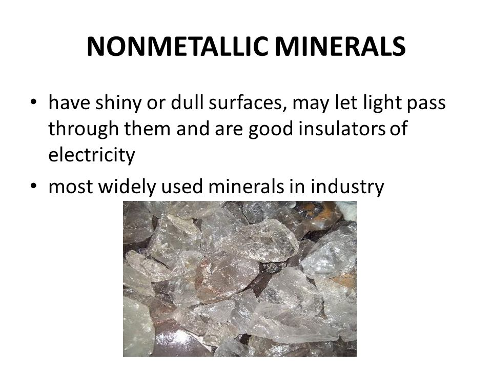 NONMETALLIC MINERALS have shiny or dull surfaces, may let light pass through them and are good insulators of electricity.