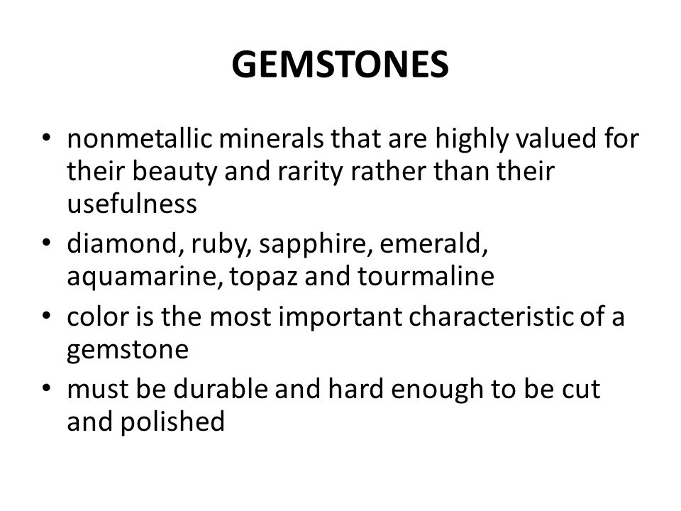 GEMSTONES nonmetallic minerals that are highly valued for their beauty and rarity rather than their usefulness.