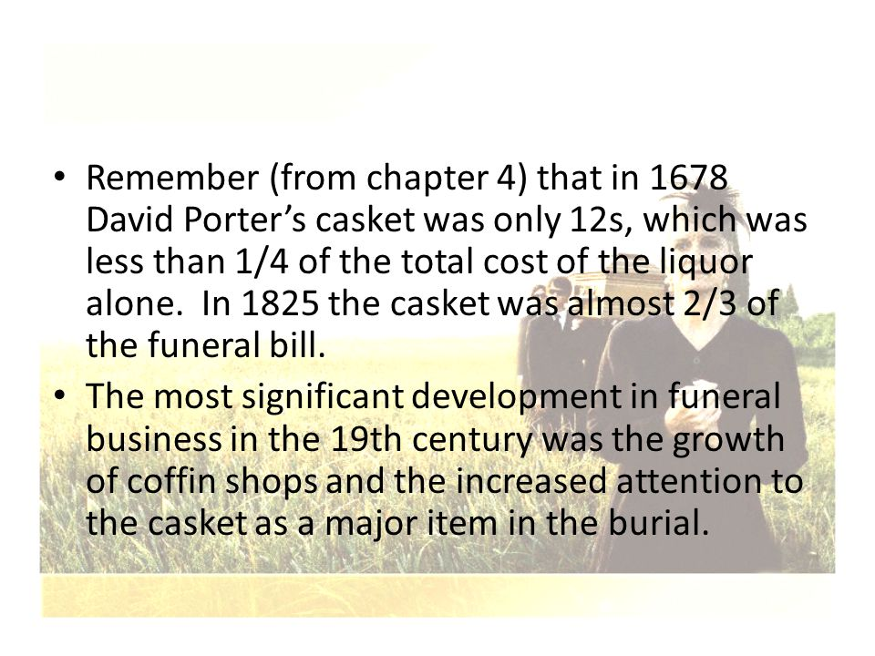 Remember (from chapter 4) that in 1678 David Porter's casket was only 12s, which was less than 1/4 of the total cost of the liquor alone. In 1825 the casket was almost 2/3 of the funeral bill.