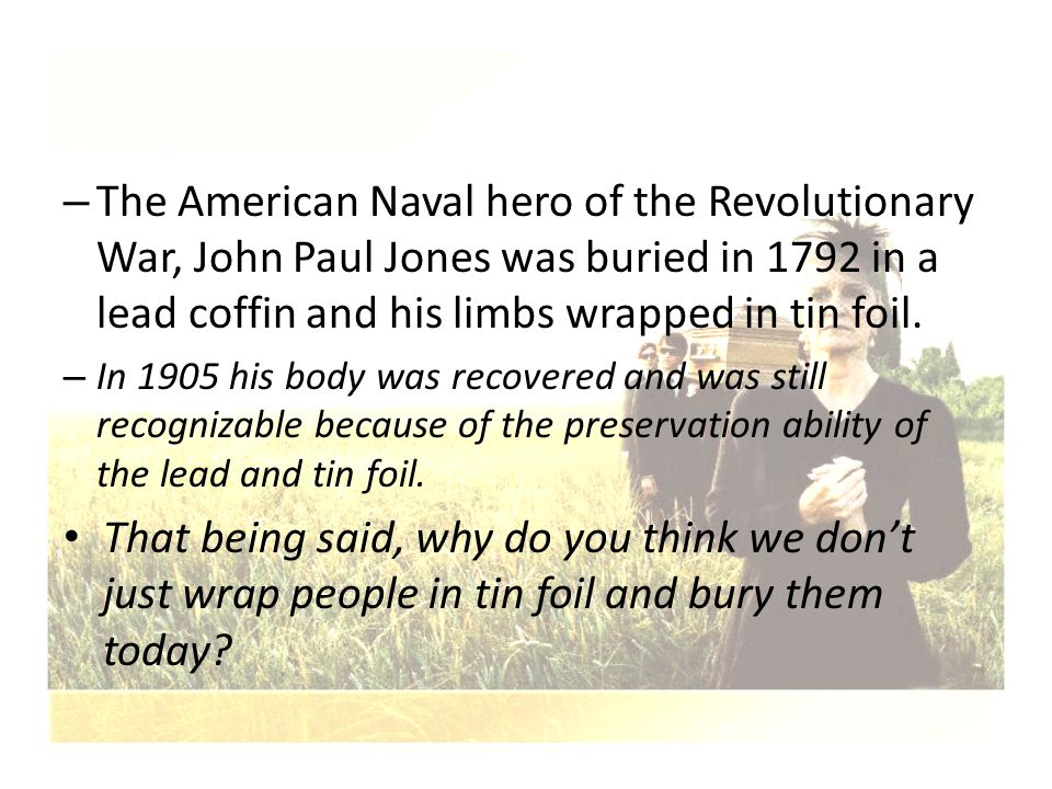 The American Naval hero of the Revolutionary War, John Paul Jones was buried in 1792 in a lead coffin and his limbs wrapped in tin foil.