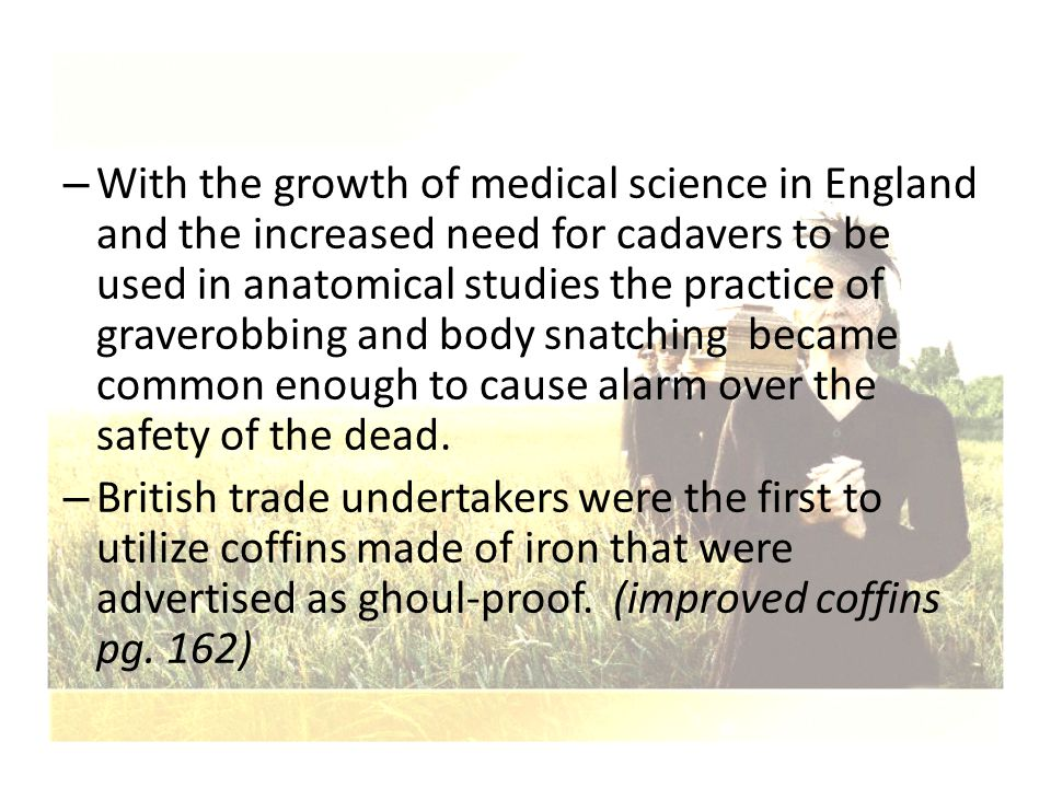 With the growth of medical science in England and the increased need for cadavers to be used in anatomical studies the practice of graverobbing and body snatching became common enough to cause alarm over the safety of the dead.