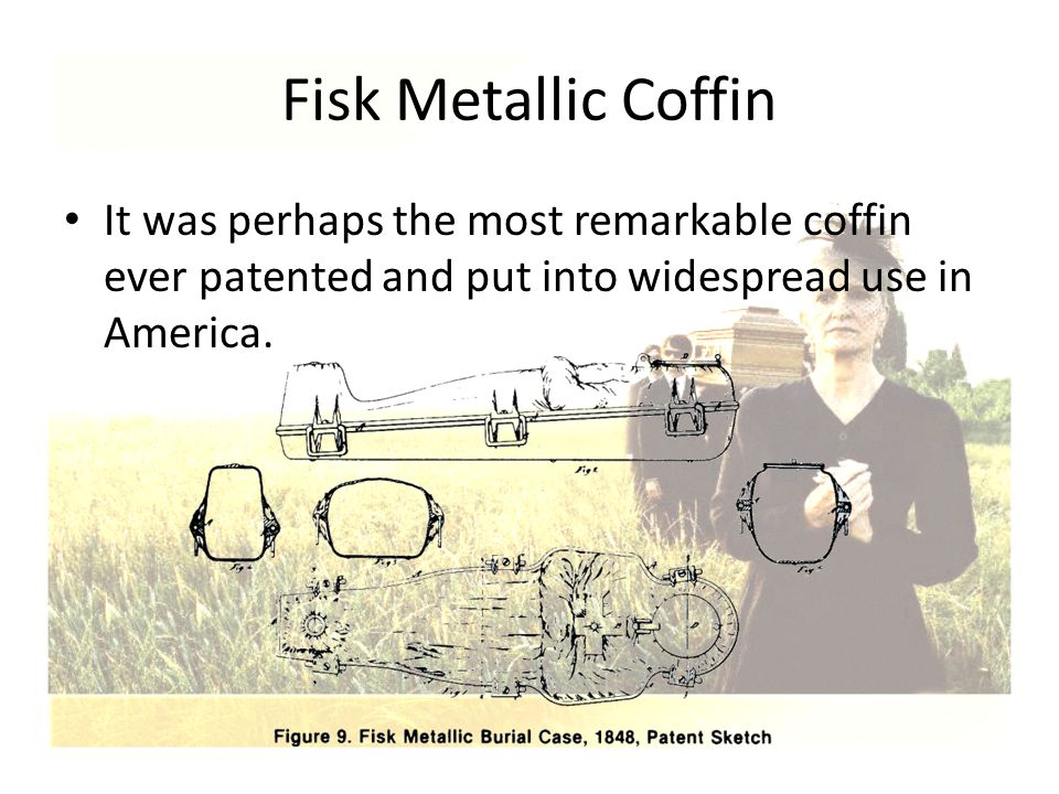 Fisk Metallic Coffin It was perhaps the most remarkable coffin ever patented and put into widespread use in America.