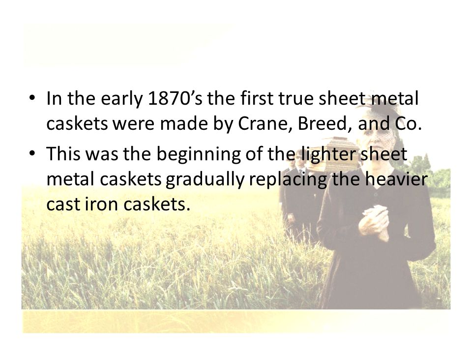 In the early 1870's the first true sheet metal caskets were made by Crane, Breed, and Co.
