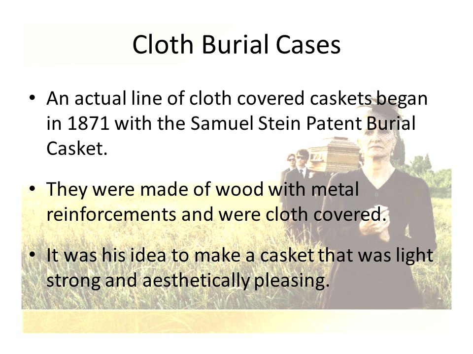 Cloth Burial Cases An actual line of cloth covered caskets began in 1871 with the Samuel Stein Patent Burial Casket.