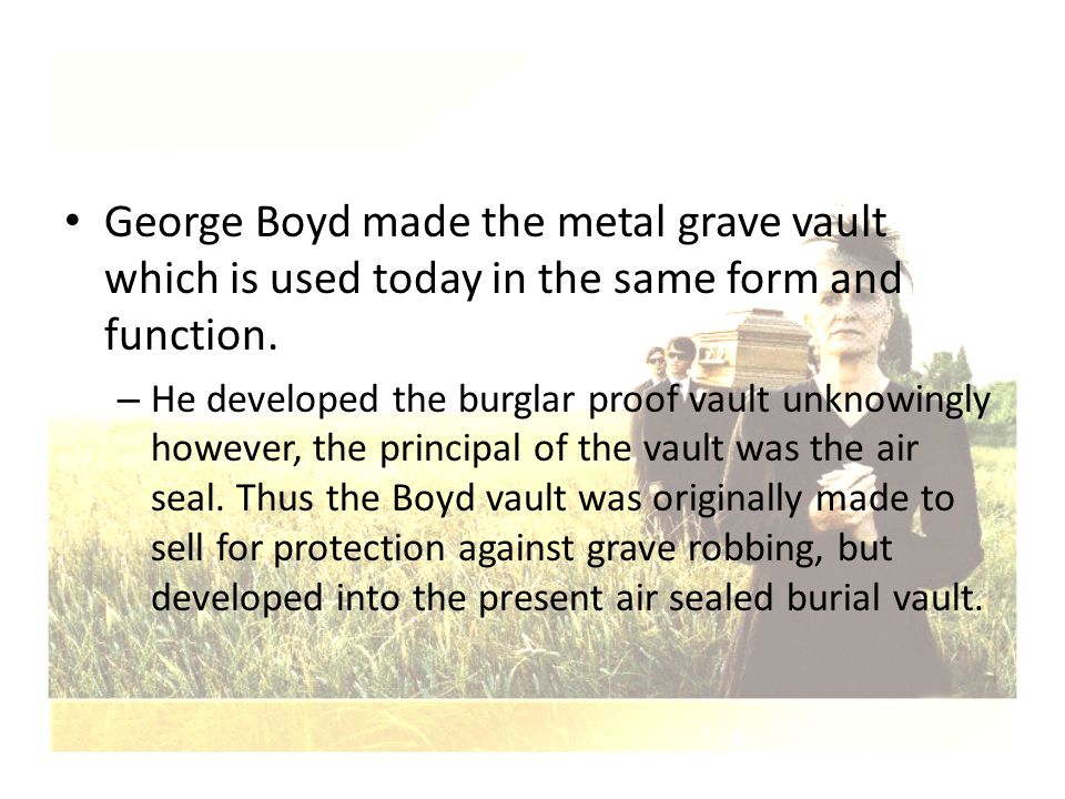 George Boyd made the metal grave vault which is used today in the same form and function.