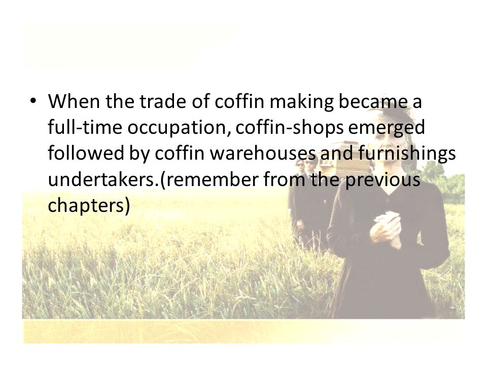 When the trade of coffin making became a full-time occupation, coffin-shops emerged followed by coffin warehouses and furnishings undertakers.(remember from the previous chapters)