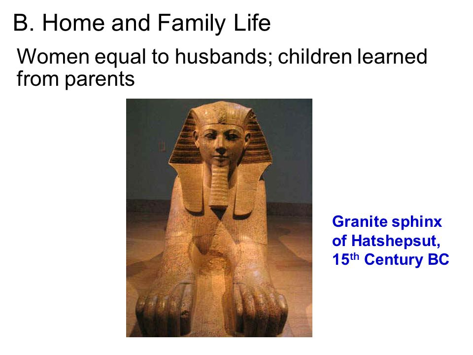 B. Home and Family Life Women equal to husbands; children learned from parents. Granite sphinx of Hatshepsut,