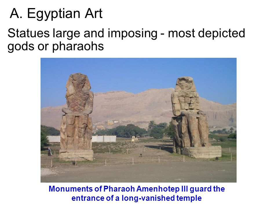 A. Egyptian Art Statues large and imposing - most depicted gods or pharaohs.