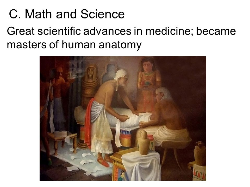 C. Math and Science Great scientific advances in medicine; became masters of human anatomy