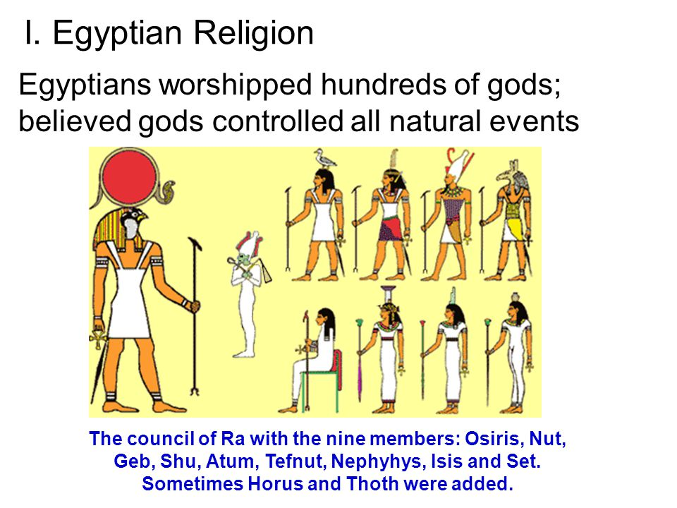 I. Egyptian Religion Egyptians worshipped hundreds of gods; believed gods controlled all natural events.
