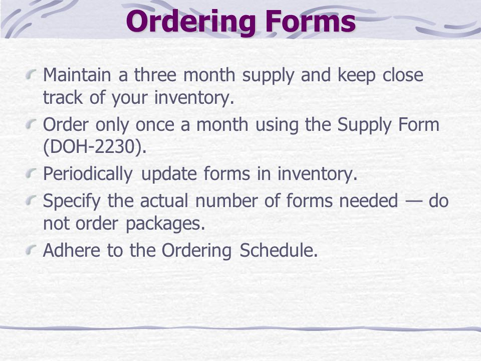 Ordering Forms Maintain a three month supply and keep close track of your inventory. Order only once a month using the Supply Form (DOH-2230).