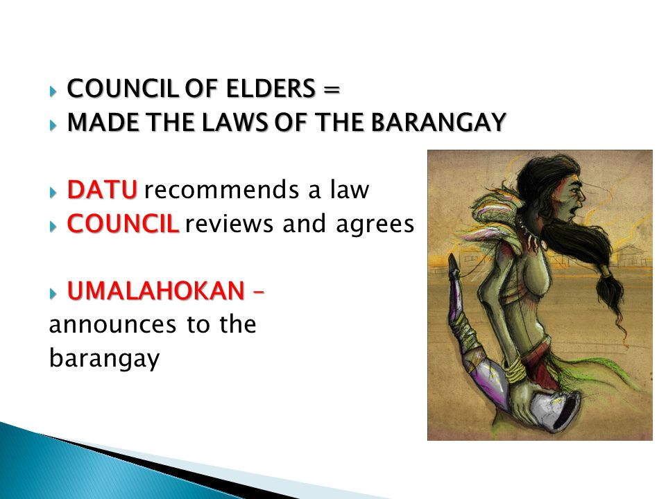 COUNCIL OF ELDERS = MADE THE LAWS OF THE BARANGAY. DATU recommends a law. COUNCIL reviews and agrees.