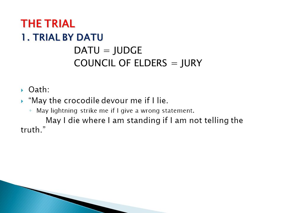 THE TRIAL 1. TRIAL BY DATU DATU = JUDGE COUNCIL OF ELDERS = JURY Oath: