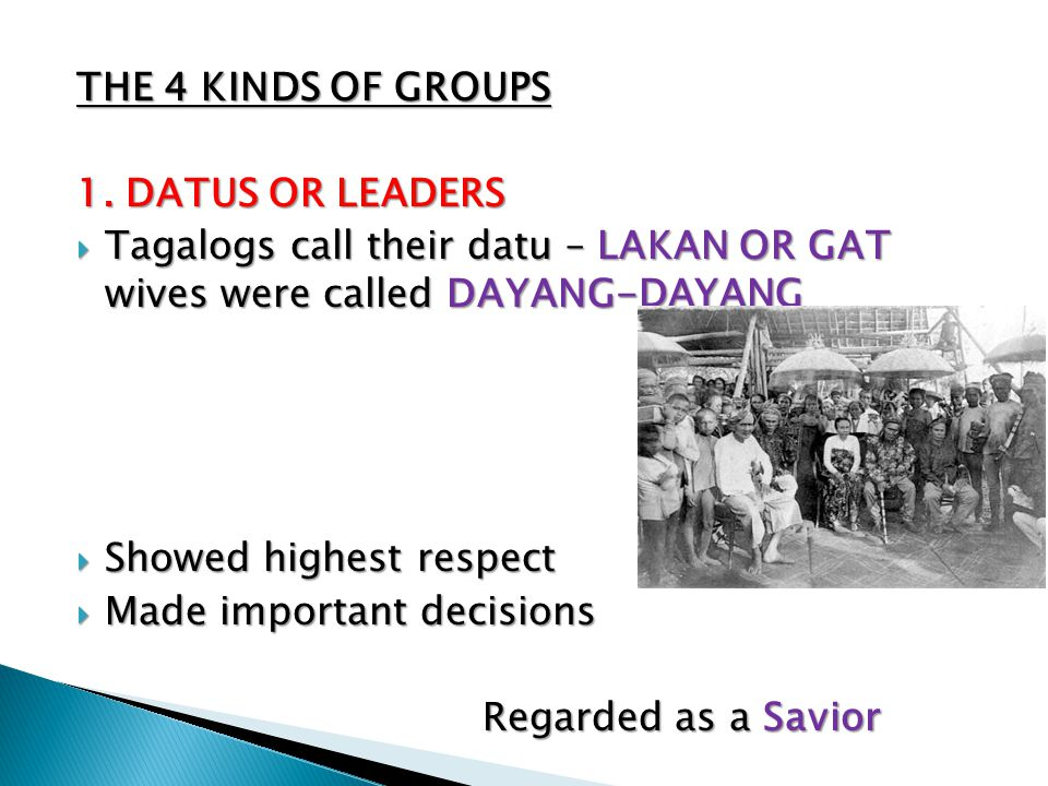 THE 4 KINDS OF GROUPS 1. DATUS OR LEADERS. Tagalogs call their datu – LAKAN OR GAT wives were called DAYANG-DAYANG.