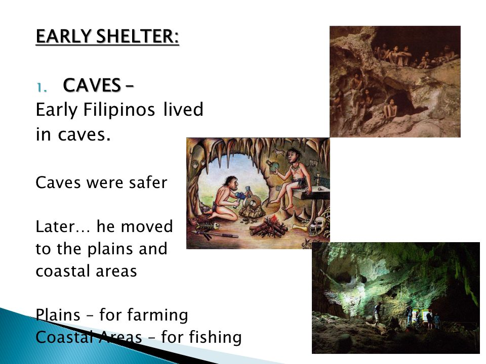 EARLY SHELTER: CAVES – Early Filipinos lived in caves.