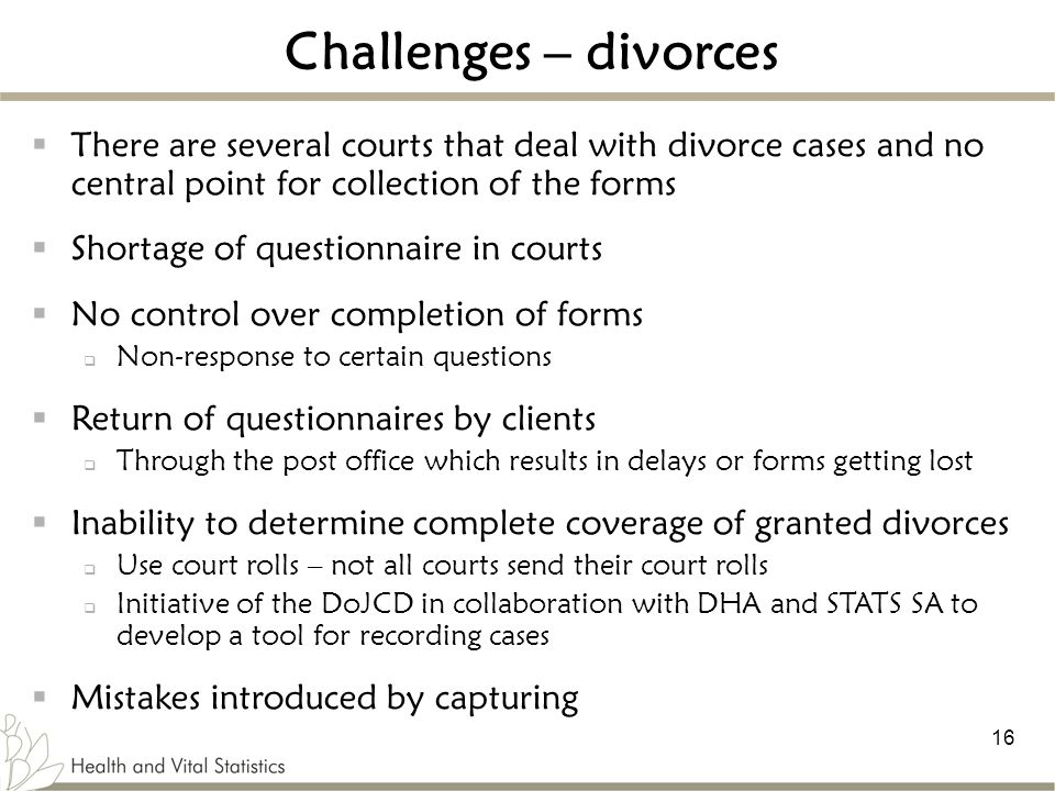 Challenges – divorces There are several courts that deal with divorce cases and no central point for collection of the forms.