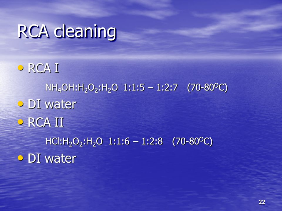 RCA cleaning RCA I NH4OH:H2O2:H2O 1:1:5 – 1:2:7 (70-80OC) DI water