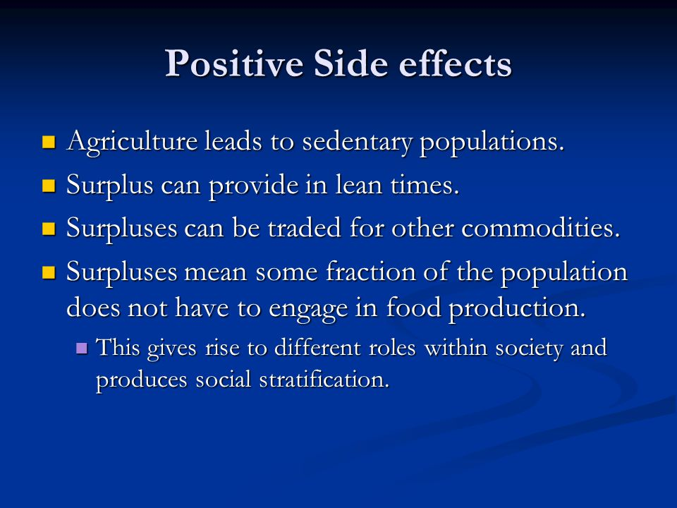 Positive Side effects Agriculture leads to sedentary populations.
