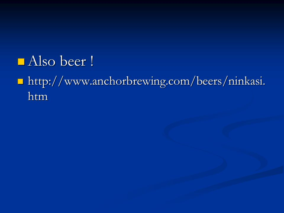 Also beer ! http://www.anchorbrewing.com/beers/ninkasi.htm