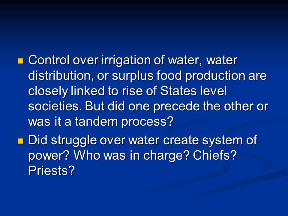 Control over irrigation of water, water distribution, or surplus food production are closely linked to rise of States level societies. But did one precede the other or was it a tandem process