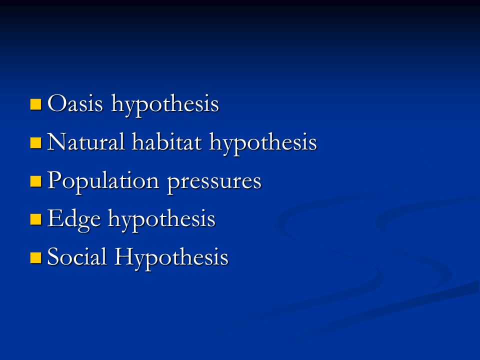 Oasis hypothesis Natural habitat hypothesis Population pressures Edge hypothesis Social Hypothesis