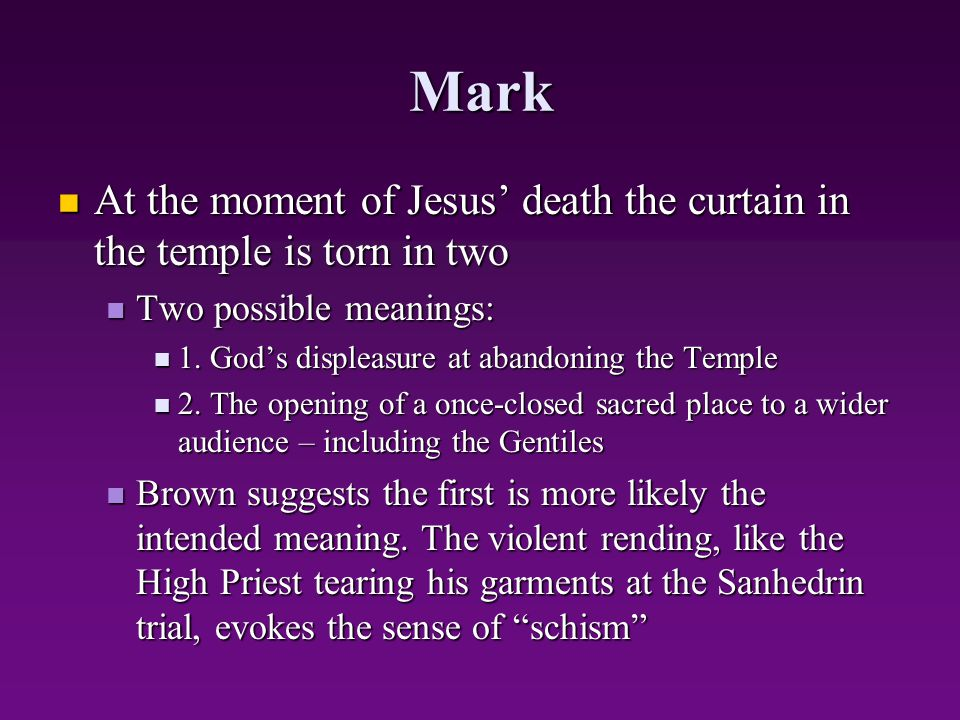 Mark At the moment of Jesus' death the curtain in the temple is torn in two. Two possible meanings: