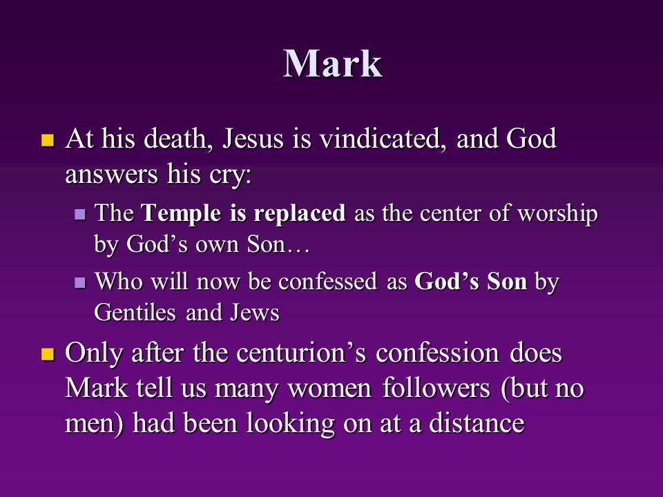 Mark At his death, Jesus is vindicated, and God answers his cry: