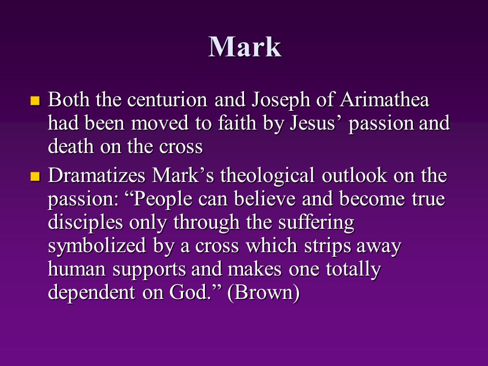 Mark Both the centurion and Joseph of Arimathea had been moved to faith by Jesus' passion and death on the cross.