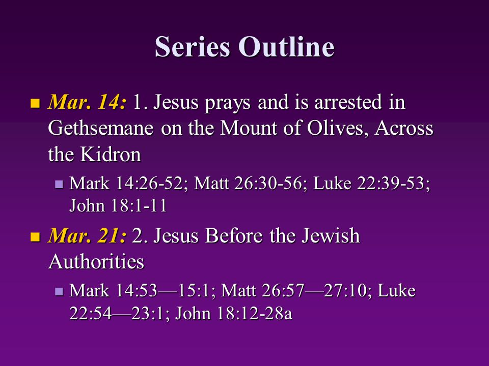 Series Outline Mar. 14: 1. Jesus prays and is arrested in Gethsemane on the Mount of Olives, Across the Kidron.