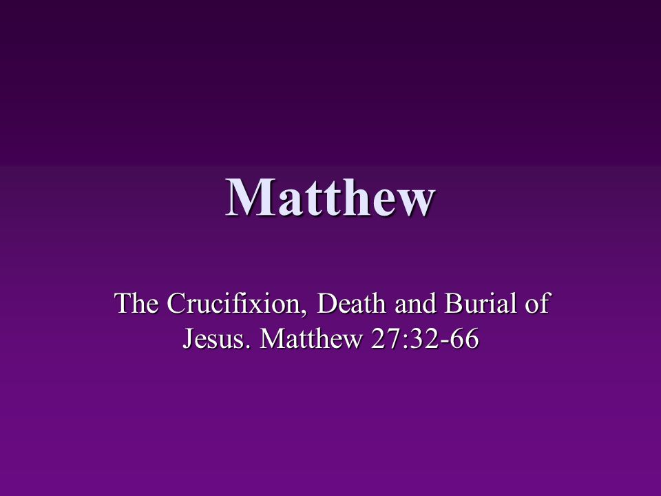 The Crucifixion, Death and Burial of Jesus. Matthew 27:32-66