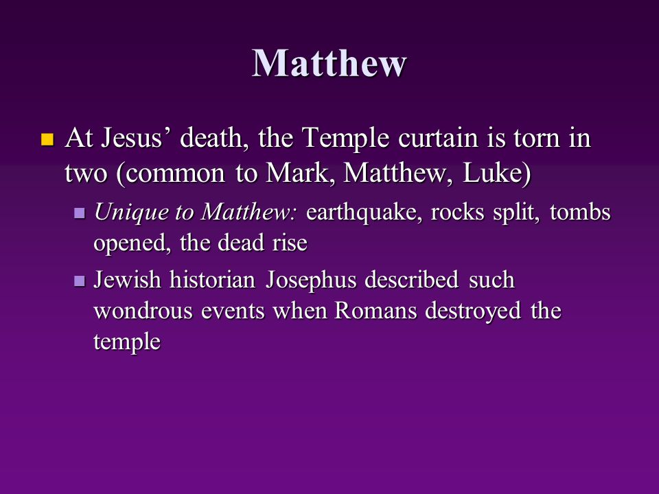 Matthew At Jesus' death, the Temple curtain is torn in two (common to Mark, Matthew, Luke)